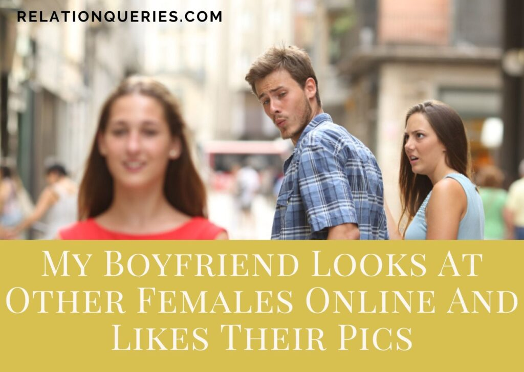 My Boyfriend Looks At Other Females Online And Likes Their Pics