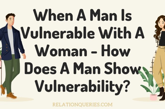 When A Man Is Vulnerable With A Woman – How Does A Man Show Vulnerability?